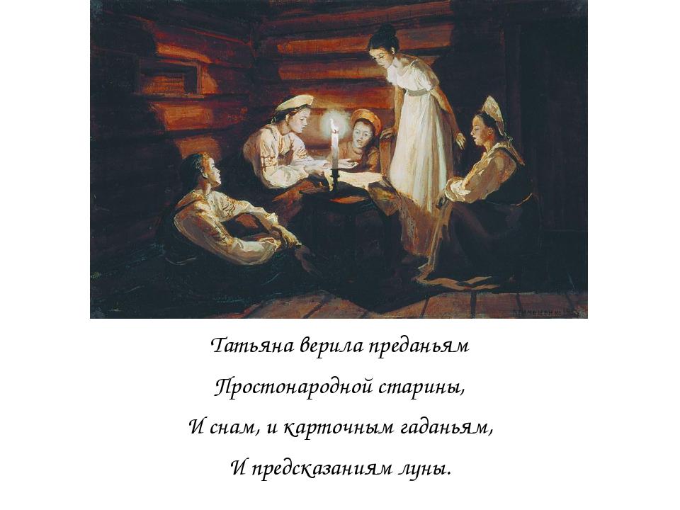 Татьяна верила преданьям Простонародной старины, И снам, и карточным гаданья...