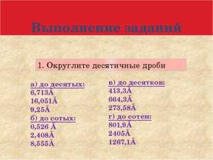Выполнение заданий 1. Округлите десятичные дроби а) до десятых: 6,713≈ 16,051