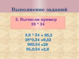 Выполнение заданий 2. Вычисли пример 28 * 34 2,8 * 34 28*0,34 962:34 95,2:34