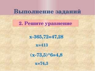 Выполнение заданий 2. Решите уравнение х-365,72=47,28 (х-73,5)*6=4,8 х=413 х=