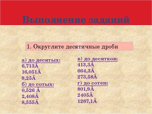 Выполнение заданий 1. Округлите десятичные дроби а) до десятых: 6,713≈ 16,051...