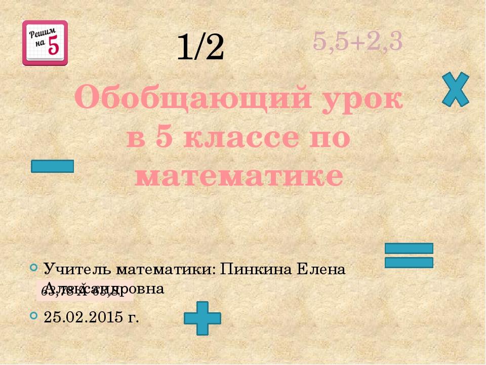 Обобщающий урок в 5 классе по математике 1/2 5,5+2,3 63,78 ≈ 63,8 Учитель мат...