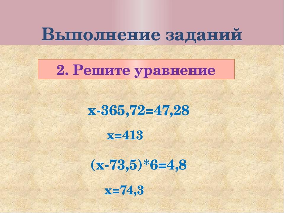Выполнение заданий 2. Решите уравнение х-365,72=47,28 (х-73,5)*6=4,8 х=413 х=...
