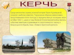 Среди множества страниц военной истории Керчи Аджимушкай, пожалуй, наиболее и