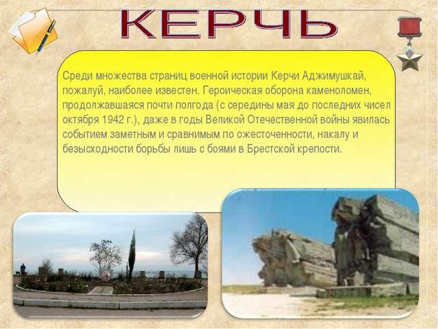 Среди множества страниц военной истории Керчи Аджимушкай, пожалуй, наиболее и...