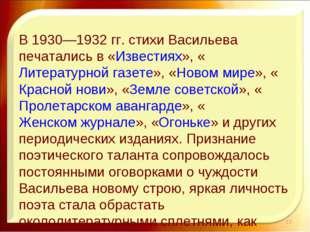 В 1930—1932 гг. стихи Васильева печатались в «Известиях», «Литературной газе