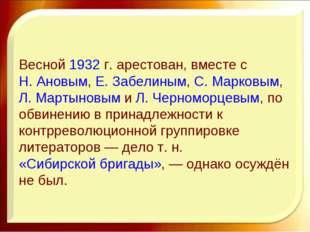 Весной1932г. арестован, вместе сН. Ановым,Е. Забелиным,С. Марковым,Л. М