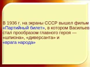 В 1936г. на экраны СССР вышел фильм«Партийный билет», в котором Васильев ст