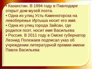 • Казахстан. В 1994 году в Павлодаре открыт дом-музей поэта. • Одна из улиц
