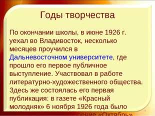 Годы творчества По окончании школы, в июне 1926г. уехал во Владивосток, неск