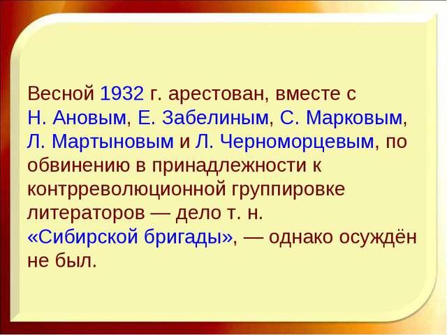 Весной1932г. арестован, вместе сН. Ановым,Е. Забелиным,С. Марковым,Л. М...