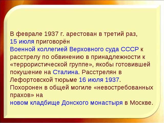 В феврале 1937г. арестован в третий раз,15 июляприговорёнВоенной коллегие...