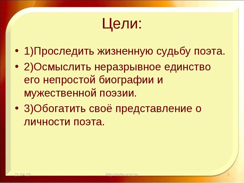 Цели: 1)Проследить жизненную судьбу поэта. 2)Осмыслить неразрывное единство е...