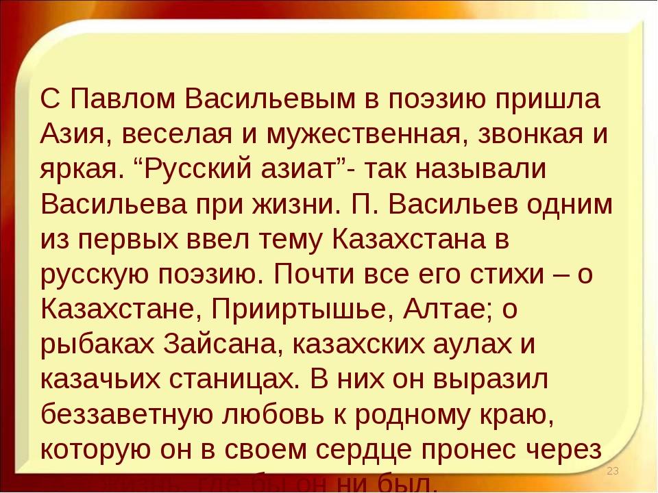 С Павлом Васильевым в поэзию пришла Азия, веселая и мужественная, звонкая и я...