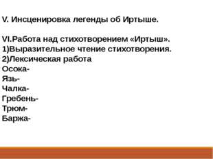 V. Инсценировка легенды об Иртыше. VI.Работа над стихотворением «Иртыш». 1)Вы