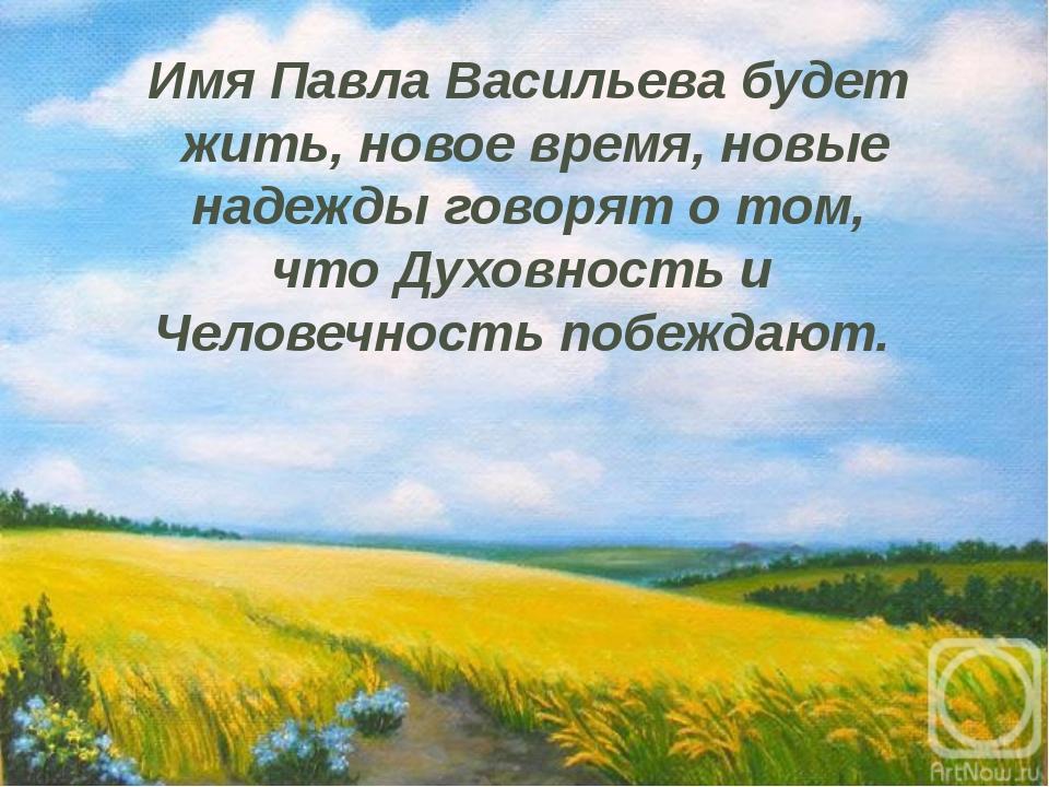 Имя Павла Васильева будет жить, новое время, новые надежды говорят о том, что...