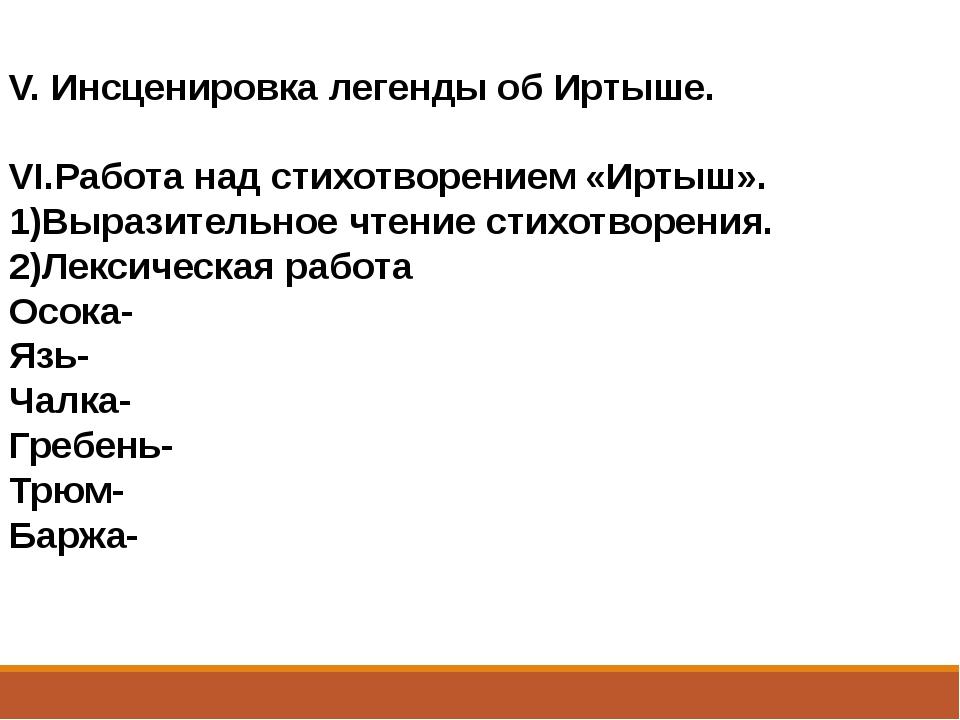 V. Инсценировка легенды об Иртыше. VI.Работа над стихотворением «Иртыш». 1)Вы...