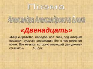 «Двенадцать» «Мир и братство народов- вот знак, под которым проходит русская