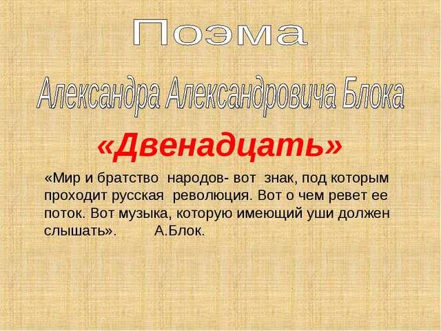 «Двенадцать» «Мир и братство народов- вот знак, под которым проходит русская...