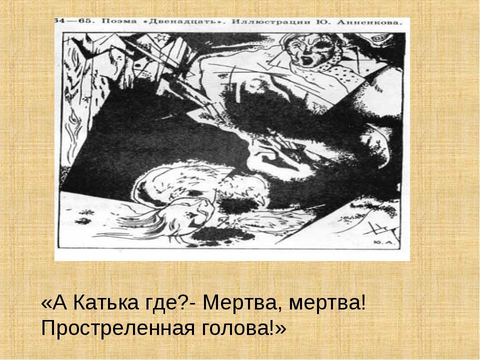 «А Катька где?- Мертва, мертва! Простреленная голова!»