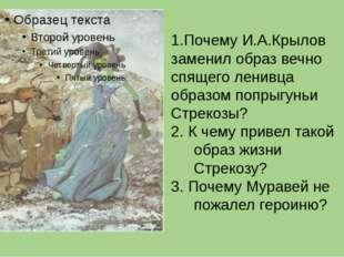 1.Почему И.А.Крылов заменил образ вечно спящего ленивца образом попрыгуньи С