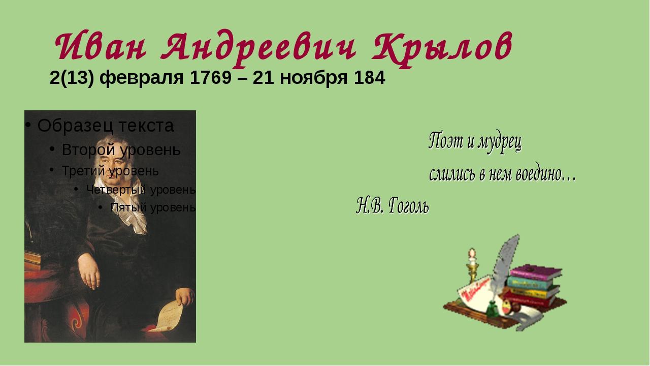 Иван Андреевич Крылов 2(13) февраля 1769 – 21 ноября 184