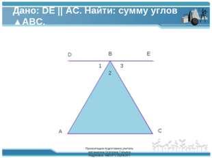 Дано: DE || AC. Найти: сумму углов ▲ABC. A B C D E 1 2 3 Презентацию подготов