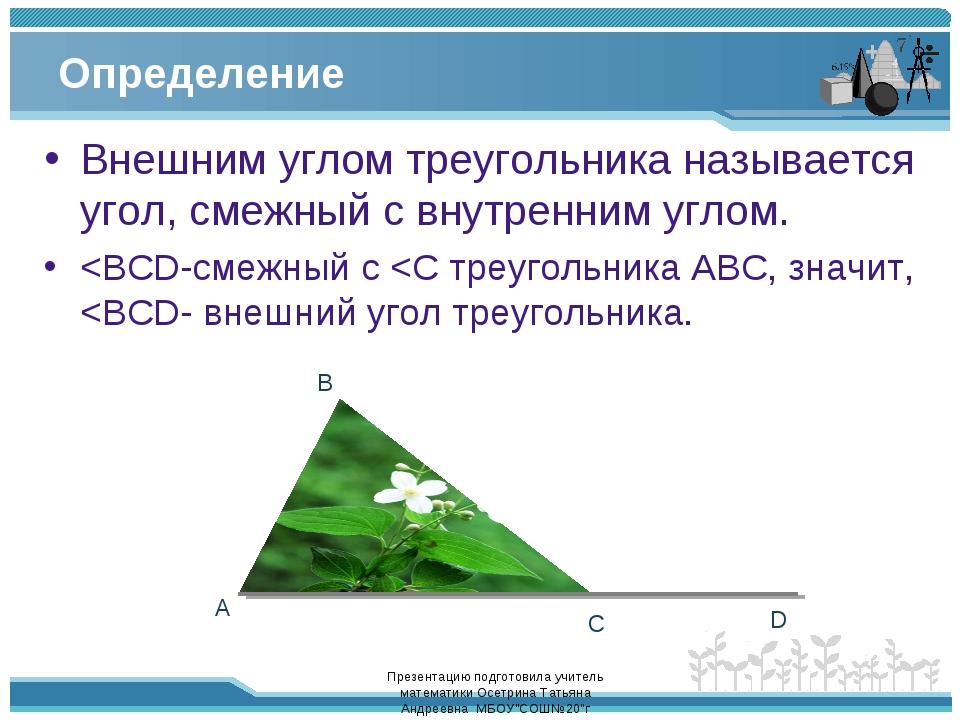 Определение Внешним углом треугольника называется угол, смежный с внутренним...