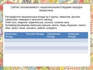 Сейчас познакомимся с национальными блюдами народов Казахстана. Распределите
