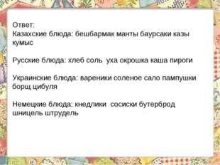 Ответ: Казахские блюда: бешбармак манты баурсаки казы кумыс Русские блюда: хл