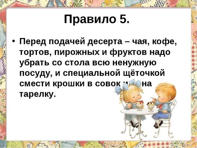 Правило 5. Перед подачей десерта – чая, кофе, тортов, пирожных и фруктов надо...