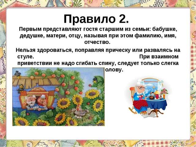 Правило 2. Первым представляют гостя старшим из семьи: бабушке, дедушке, мате...