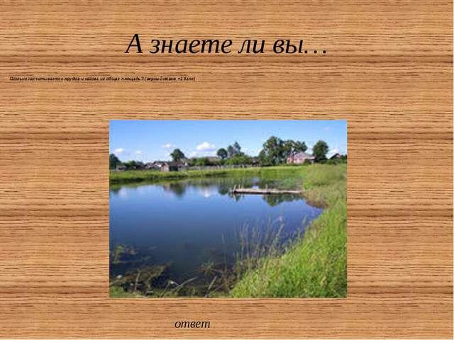А знаете ли вы… Сколько насчитывается прудов и какова их общая площадь? ( вер...