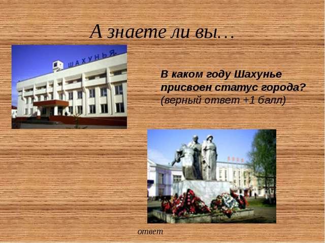 А знаете ли вы… Город Шахунья получил свое название от деревни, которая в сво...