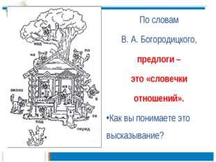 По словам В. А. Богородицкого, предлоги – это «словечки отношений». Как вы по