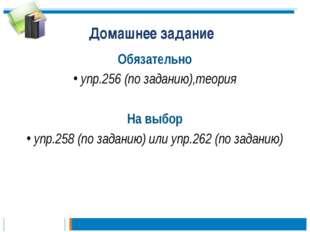 Домашнее задание Обязательно упр.256 (по заданию),теория На выбор упр.258 (по