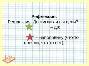 Рефлексия. Рефлексия: Достигли ли вы цели? – да; – наполовину (что-то поняли,