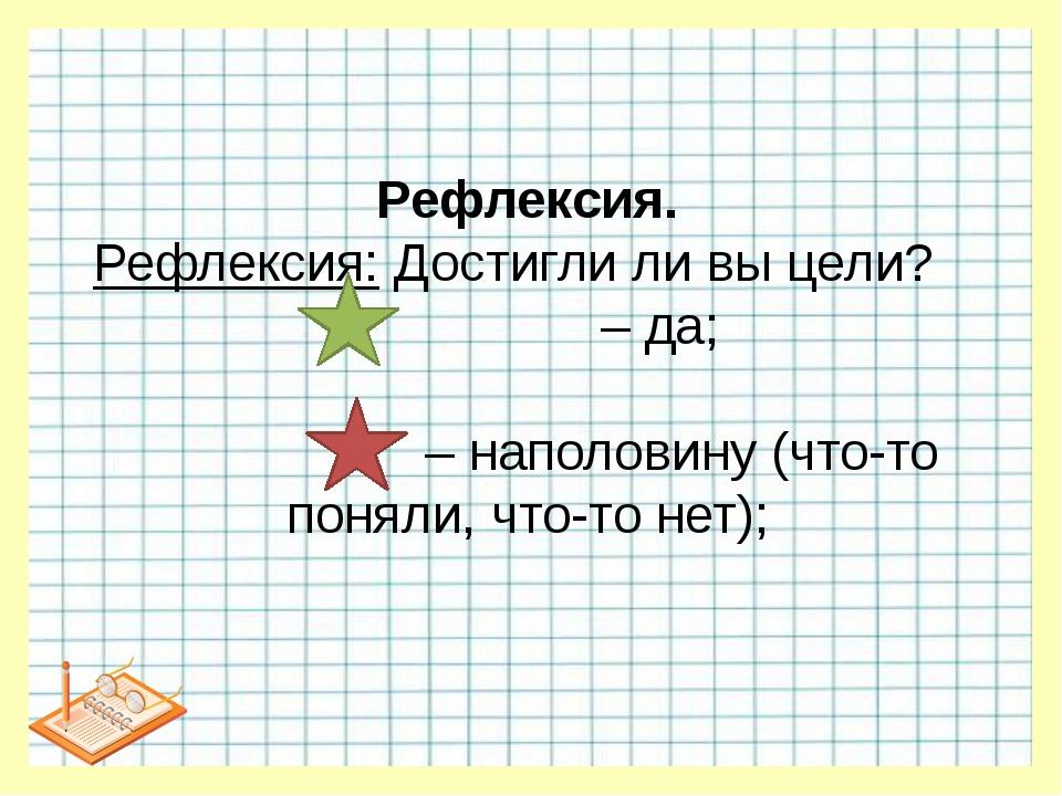 Рефлексия. Рефлексия: Достигли ли вы цели? – да; – наполовину (что-то поняли,...