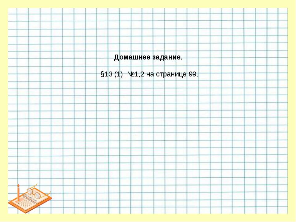 Домашнее задание. §13 (1), №1,2 на странице 99.