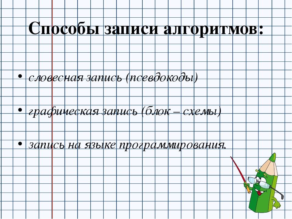 Способы записи алгоритмов: словесная запись (псевдокоды) графическая запись (...