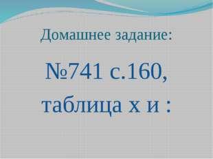 Домашнее задание: №741 с.160, таблица х и :