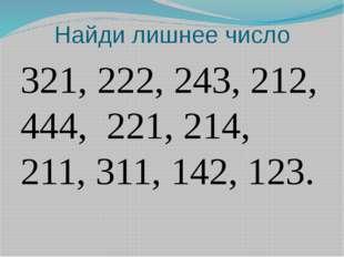 Найди лишнее число 321, 222, 243, 212, 444, 221, 214, 211, 311, 142, 123.