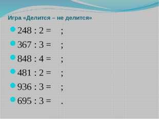 Игра «Делится – не делится» 248 : 2 = ; 367 : 3 = ; 848 : 4 = ;