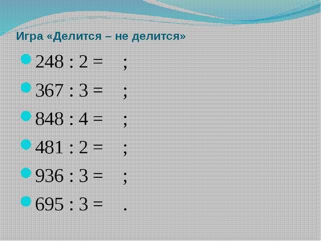 Игра «Делится – не делится» 248 : 2 = ; 367 : 3 = ; 848 : 4 = ;...