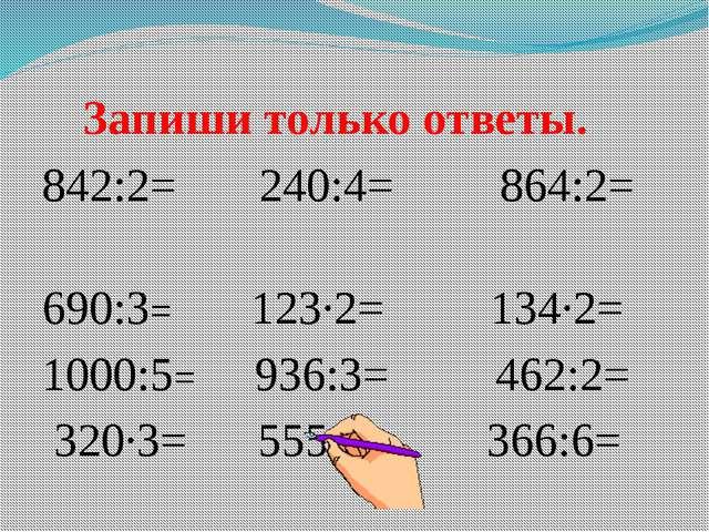 Запиши только ответы. 842:2= 240:4= 864:2= 690:3= 123∙2= 134∙2= 1000:5= 936:...