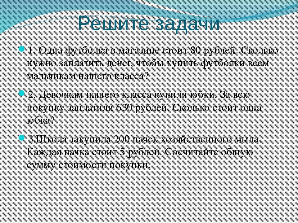 Решите задачи 1. Одна футболка в магазине стоит 80 рублей. Сколько нужно запл...