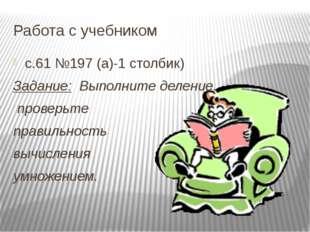 Работа с учебником с.61 №197 (а)-1 столбик) Задание: Выполните деление, прове