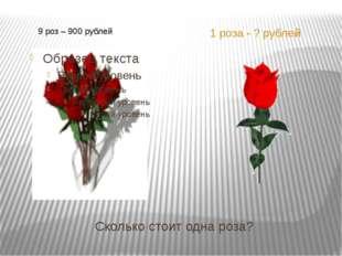Сколько стоит одна роза? 1 роза - ? рублей 9 роз – 900 рублей