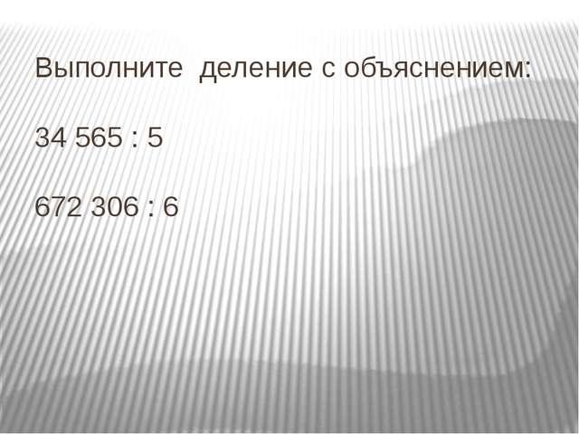 Выполните деление с объяснением: 34 565 : 5 672 306 : 6