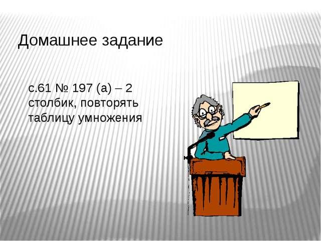 Домашнее задание с.61 № 197 (а) – 2 столбик, повторять таблицу умножения